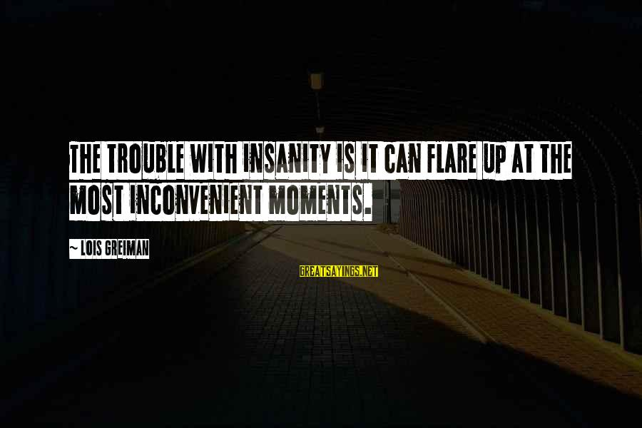 Chick Lit Sayings By Lois Greiman: The trouble with insanity is it can flare up at the most inconvenient moments.