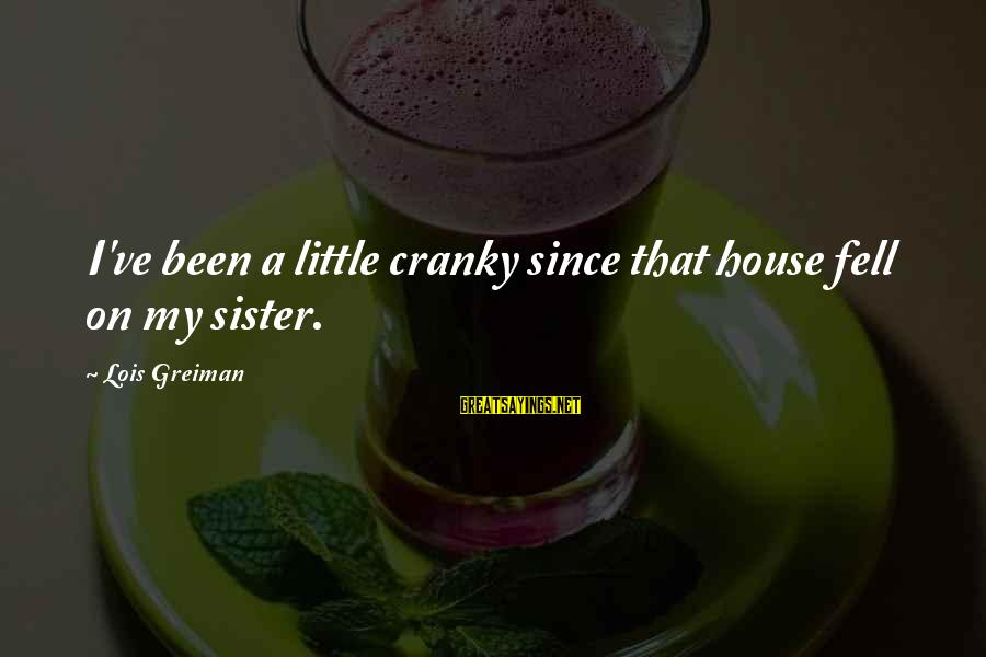Chick Lit Sayings By Lois Greiman: I've been a little cranky since that house fell on my sister.