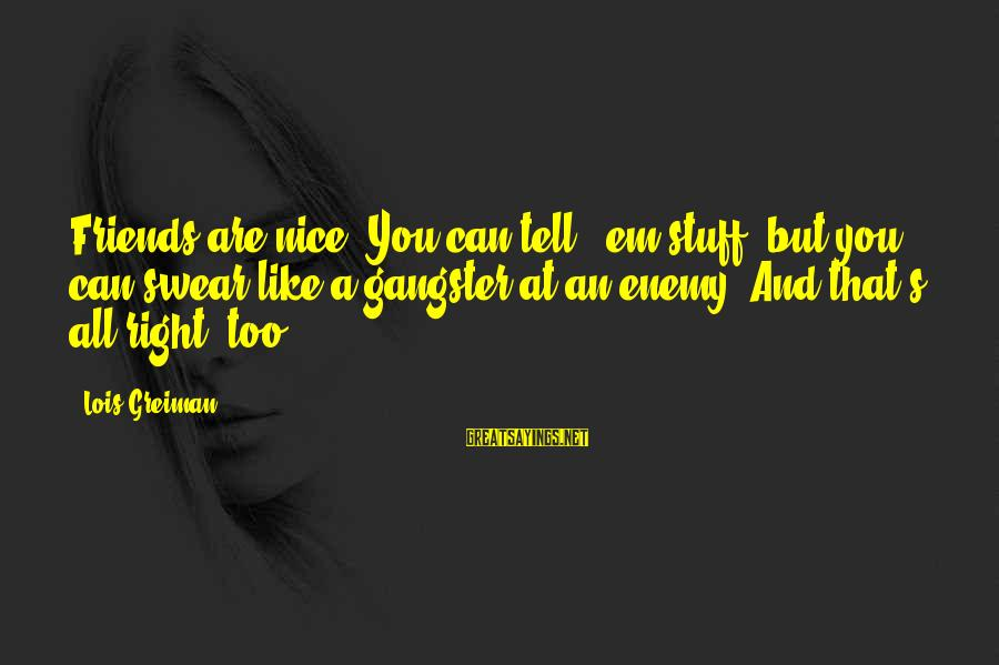 Chick Lit Sayings By Lois Greiman: Friends are nice. You can tell' 'em stuff, but you can swear like a gangster