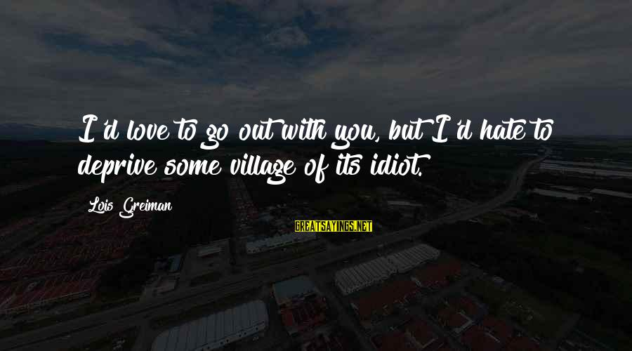 Chick Lit Sayings By Lois Greiman: I'd love to go out with you, but I'd hate to deprive some village of