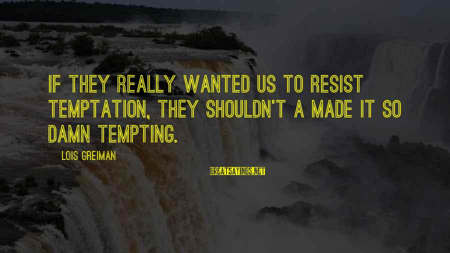 Chick Lit Sayings By Lois Greiman: If they really wanted us to resist temptation, they shouldn't a made it so damn
