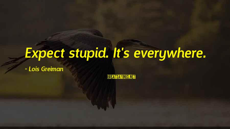Chick Lit Sayings By Lois Greiman: Expect stupid. It's everywhere.