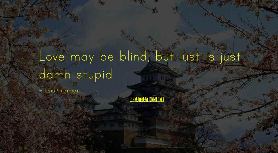 Chick Lit Sayings By Lois Greiman: Love may be blind, but lust is just damn stupid.