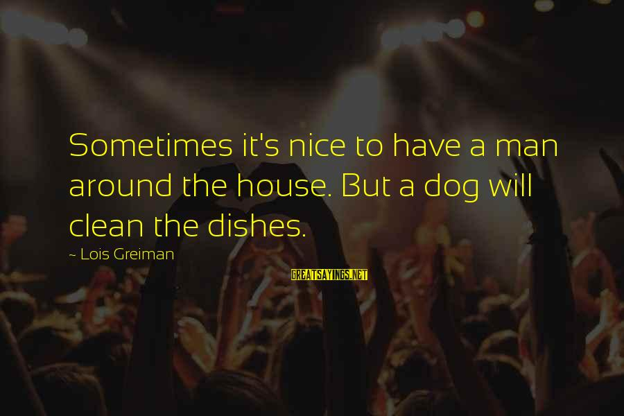 Chick Lit Sayings By Lois Greiman: Sometimes it's nice to have a man around the house. But a dog will clean