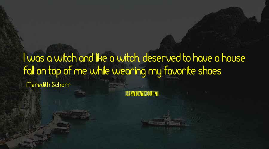 Chick Lit Sayings By Meredith Schorr: I was a witch and like a witch, deserved to have a house fall on