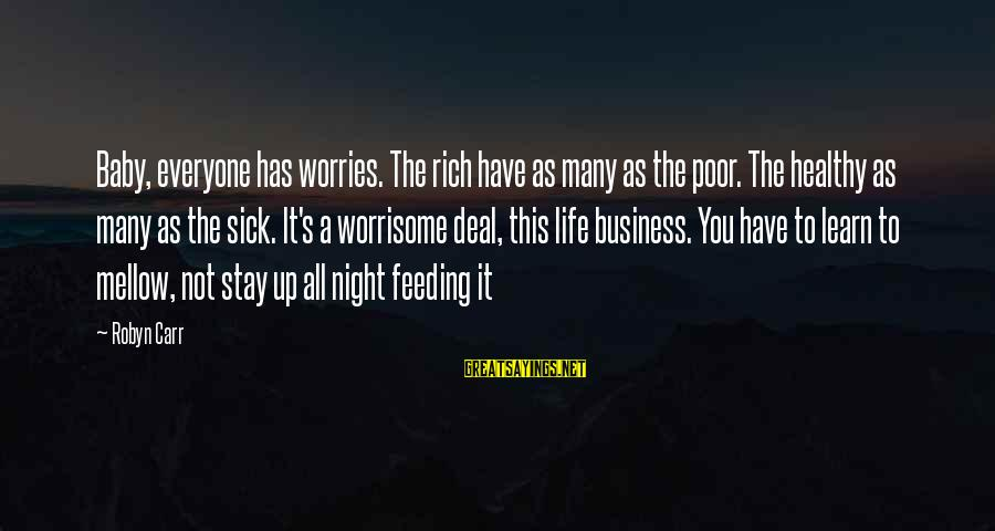 Chick Lit Sayings By Robyn Carr: Baby, everyone has worries. The rich have as many as the poor. The healthy as
