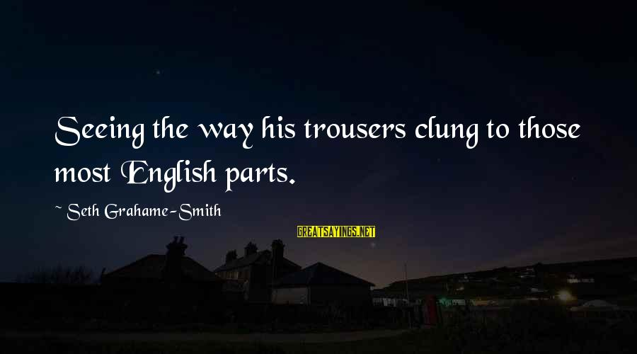 Chick Lit Sayings By Seth Grahame-Smith: Seeing the way his trousers clung to those most English parts.