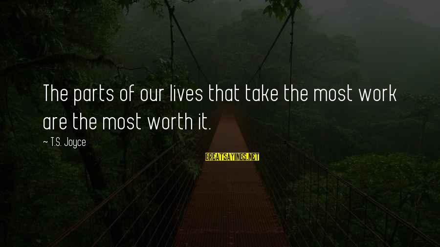 Chick Lit Sayings By T.S. Joyce: The parts of our lives that take the most work are the most worth it.