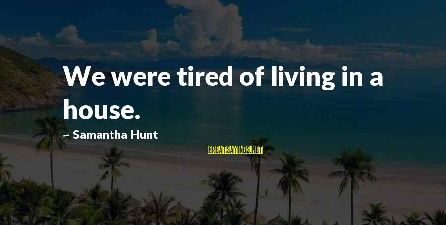 Chickenfeed Sayings By Samantha Hunt: We were tired of living in a house.