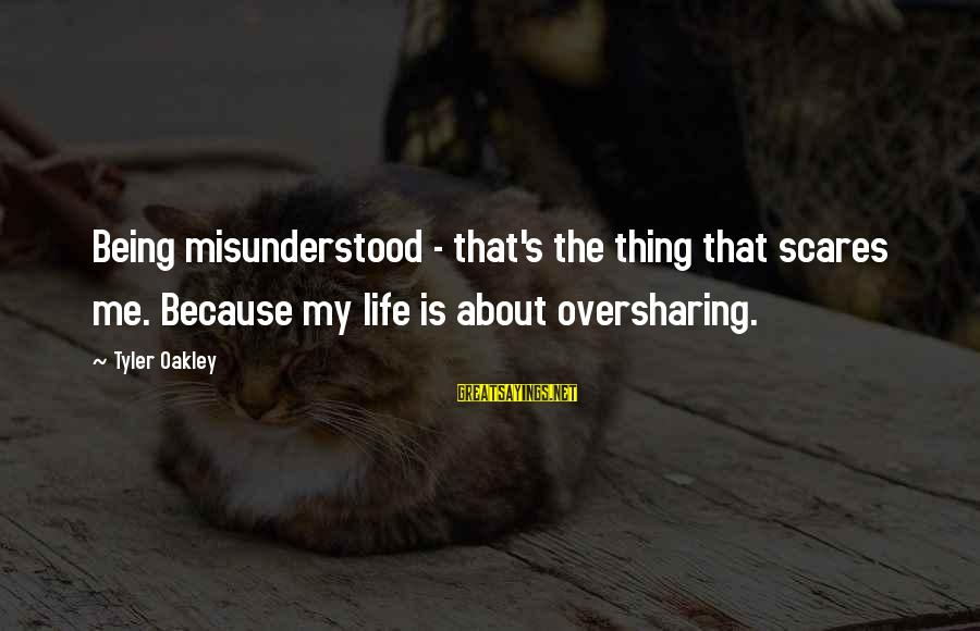 Chickenfeed Sayings By Tyler Oakley: Being misunderstood - that's the thing that scares me. Because my life is about oversharing.