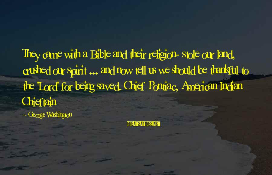 Chieftain Sayings By George Washington: They came with a Bible and their religion- stole our land, crushed our spirit ...