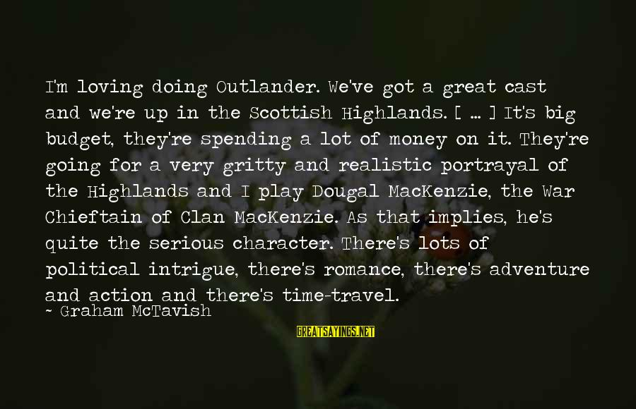 Chieftain Sayings By Graham McTavish: I'm loving doing Outlander. We've got a great cast and we're up in the Scottish
