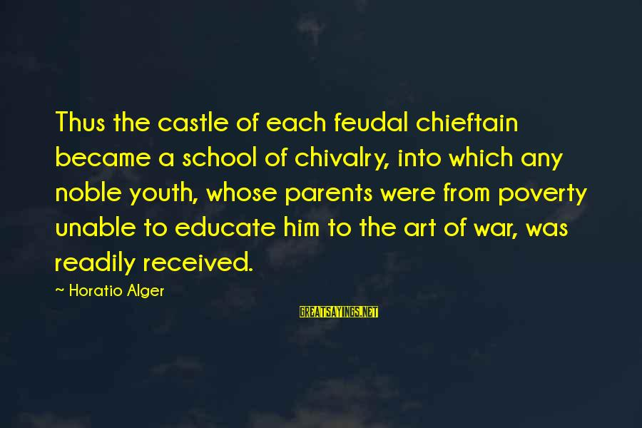 Chieftain Sayings By Horatio Alger: Thus the castle of each feudal chieftain became a school of chivalry, into which any