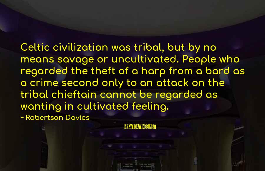 Chieftain Sayings By Robertson Davies: Celtic civilization was tribal, but by no means savage or uncultivated. People who regarded the