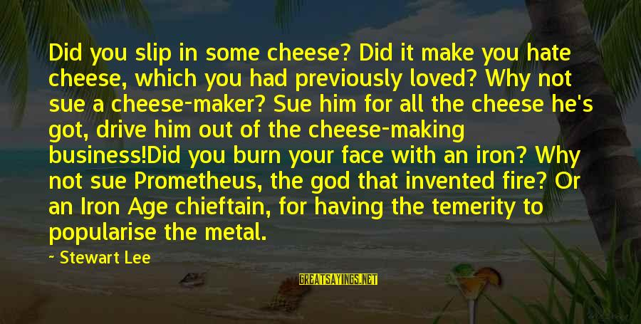 Chieftain Sayings By Stewart Lee: Did you slip in some cheese? Did it make you hate cheese, which you had