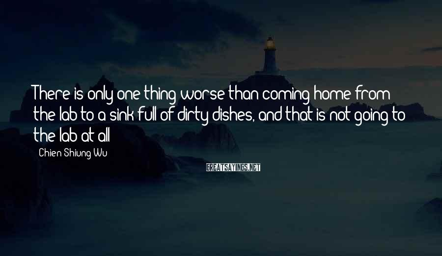 Chien-Shiung Wu Sayings: There is only one thing worse than coming home from the lab to a sink