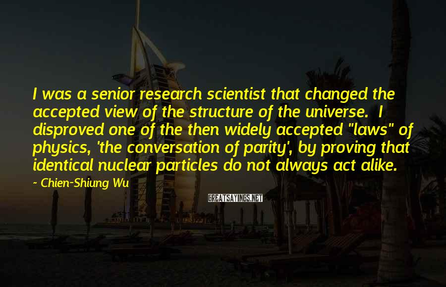 Chien-Shiung Wu Sayings: I was a senior research scientist that changed the accepted view of the structure of