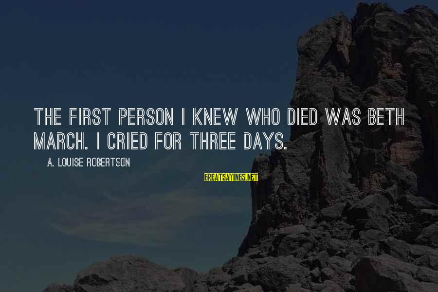 Childhood Days Sayings By A. Louise Robertson: The first person I knew who died was Beth March. I cried for three days.