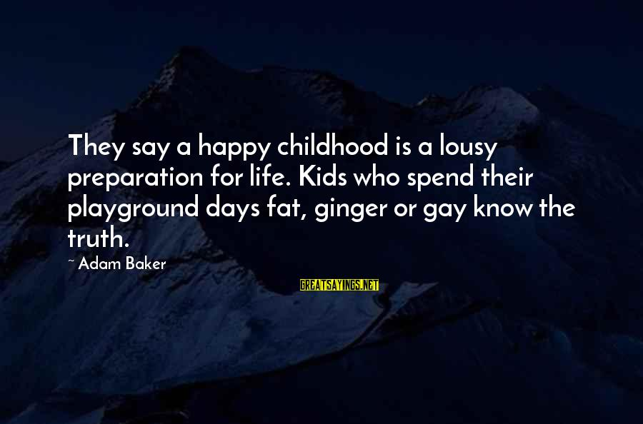 Childhood Days Sayings By Adam Baker: They say a happy childhood is a lousy preparation for life. Kids who spend their