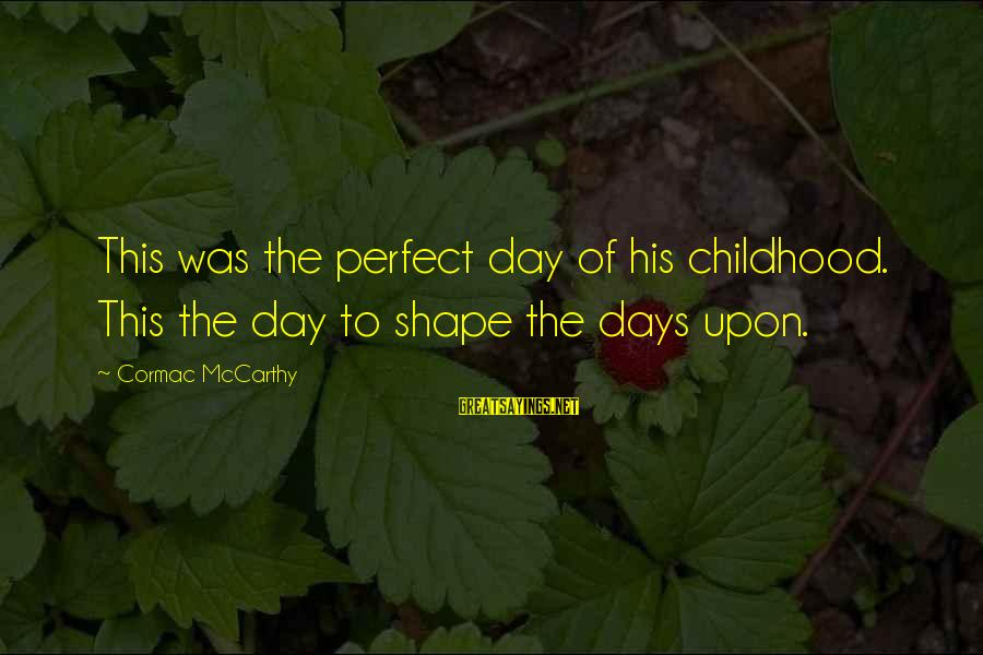 Childhood Days Sayings By Cormac McCarthy: This was the perfect day of his childhood. This the day to shape the days