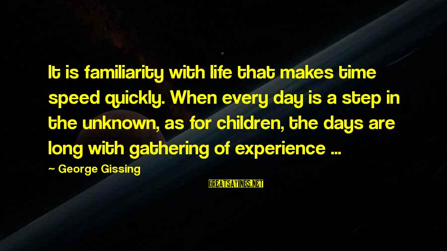Childhood Days Sayings By George Gissing: It is familiarity with life that makes time speed quickly. When every day is a