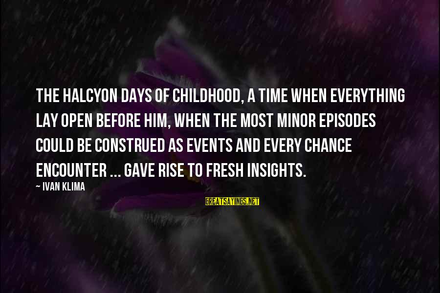 Childhood Days Sayings By Ivan Klima: The halcyon days of childhood, a time when everything lay open before him, when the