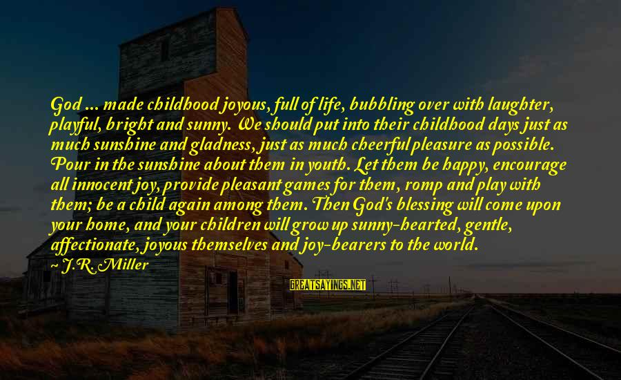 Childhood Days Sayings By J.R. Miller: God ... made childhood joyous, full of life, bubbling over with laughter, playful, bright and