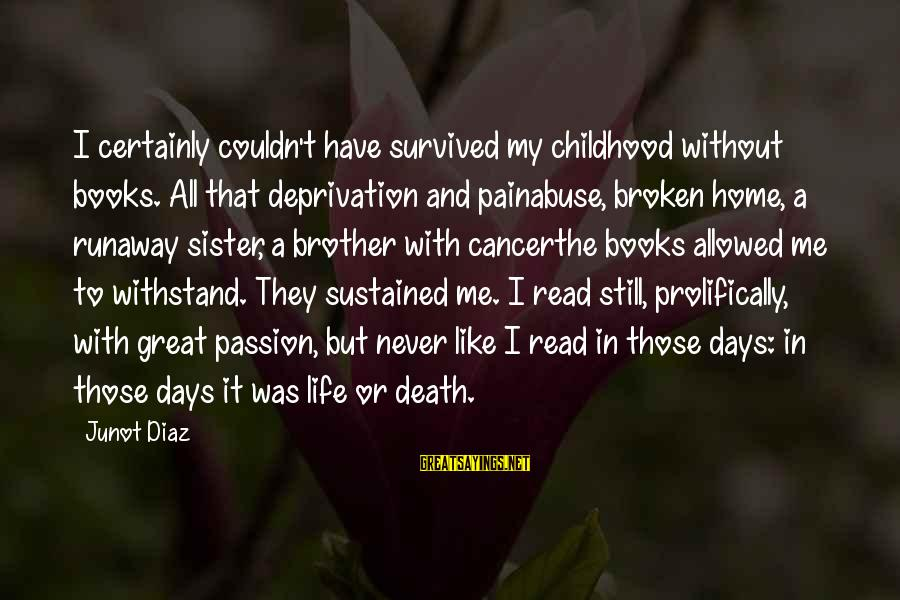 Childhood Days Sayings By Junot Diaz: I certainly couldn't have survived my childhood without books. All that deprivation and painabuse, broken
