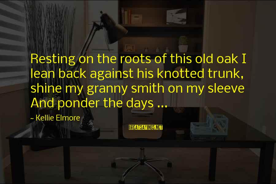 Childhood Days Sayings By Kellie Elmore: Resting on the roots of this old oak I lean back against his knotted trunk,