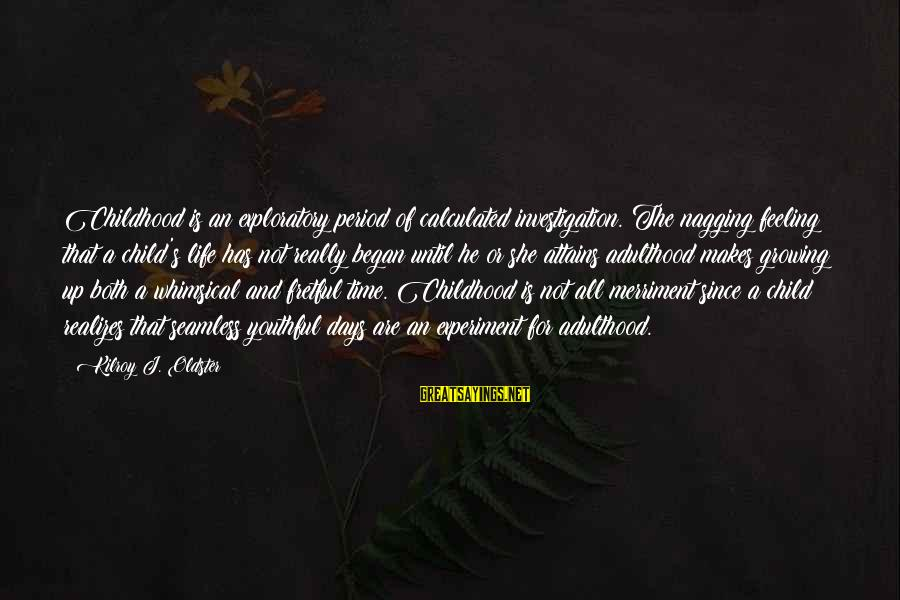 Childhood Days Sayings By Kilroy J. Oldster: Childhood is an exploratory period of calculated investigation. The nagging feeling that a child's life