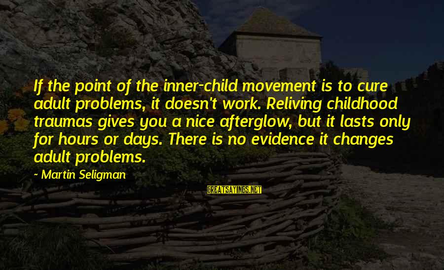 Childhood Days Sayings By Martin Seligman: If the point of the inner-child movement is to cure adult problems, it doesn't work.