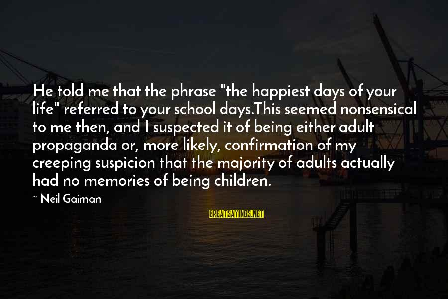 """Childhood Days Sayings By Neil Gaiman: He told me that the phrase """"the happiest days of your life"""" referred to your"""