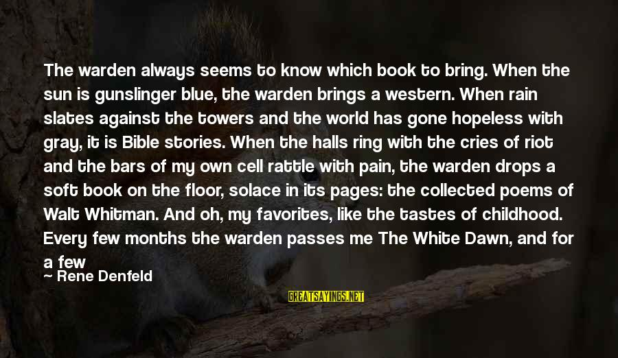 Childhood Days Sayings By Rene Denfeld: The warden always seems to know which book to bring. When the sun is gunslinger