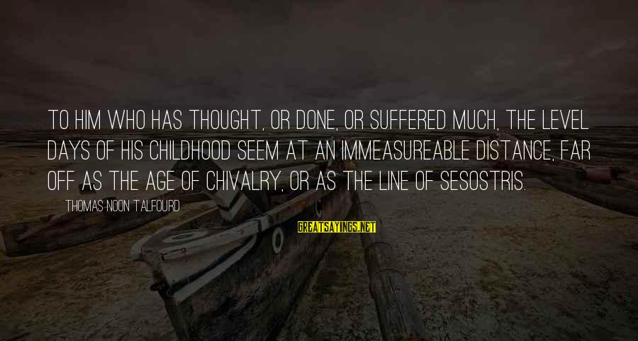 Childhood Days Sayings By Thomas Noon Talfourd: To him who has thought, or done, or suffered much, the level days of his