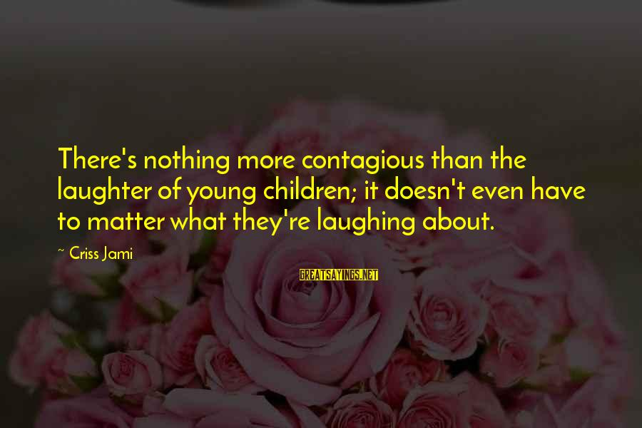 Child's Laughter Sayings By Criss Jami: There's nothing more contagious than the laughter of young children; it doesn't even have to