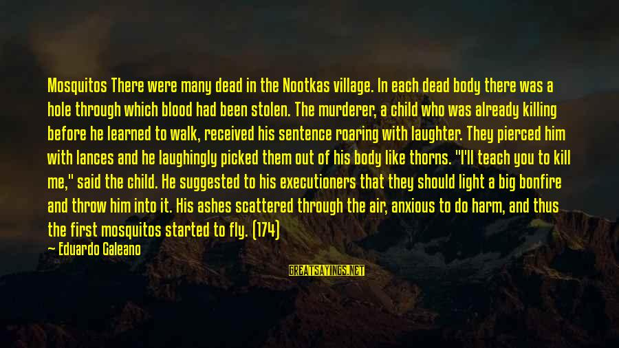 Child's Laughter Sayings By Eduardo Galeano: Mosquitos There were many dead in the Nootkas village. In each dead body there was