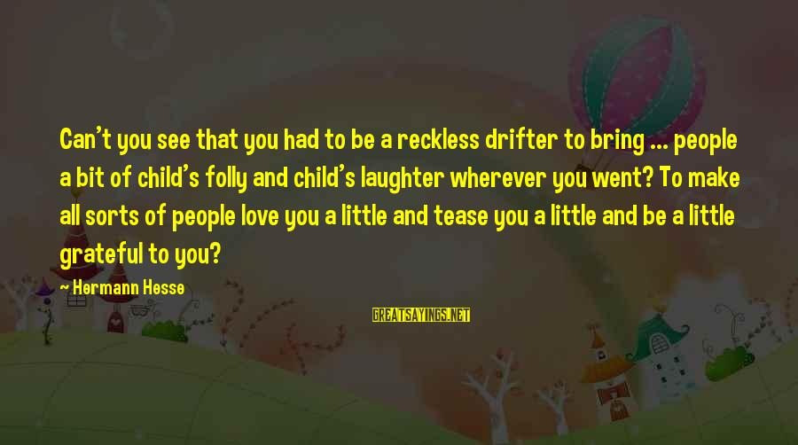 Child's Laughter Sayings By Hermann Hesse: Can't you see that you had to be a reckless drifter to bring ... people