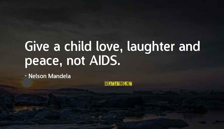 Child's Laughter Sayings By Nelson Mandela: Give a child love, laughter and peace, not AIDS.