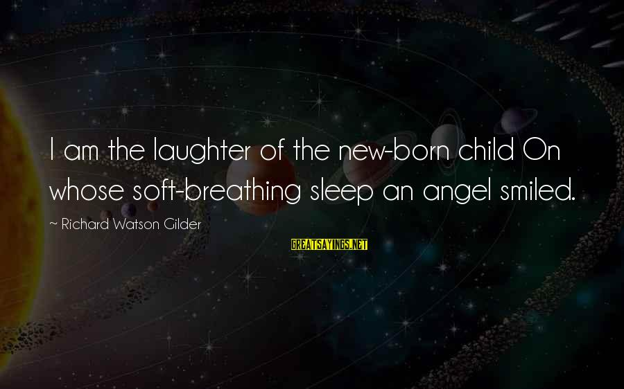 Child's Laughter Sayings By Richard Watson Gilder: I am the laughter of the new-born child On whose soft-breathing sleep an angel smiled.