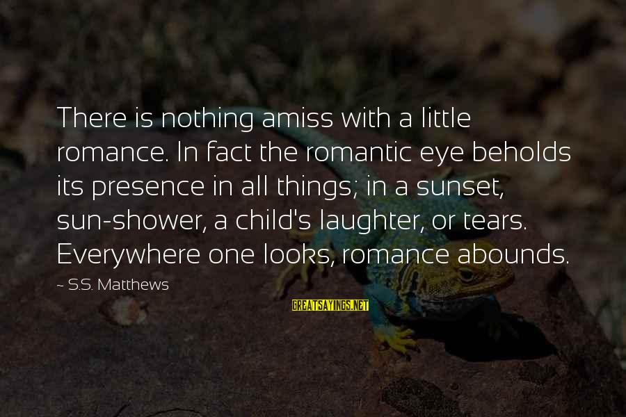 Child's Laughter Sayings By S.S. Matthews: There is nothing amiss with a little romance. In fact the romantic eye beholds its