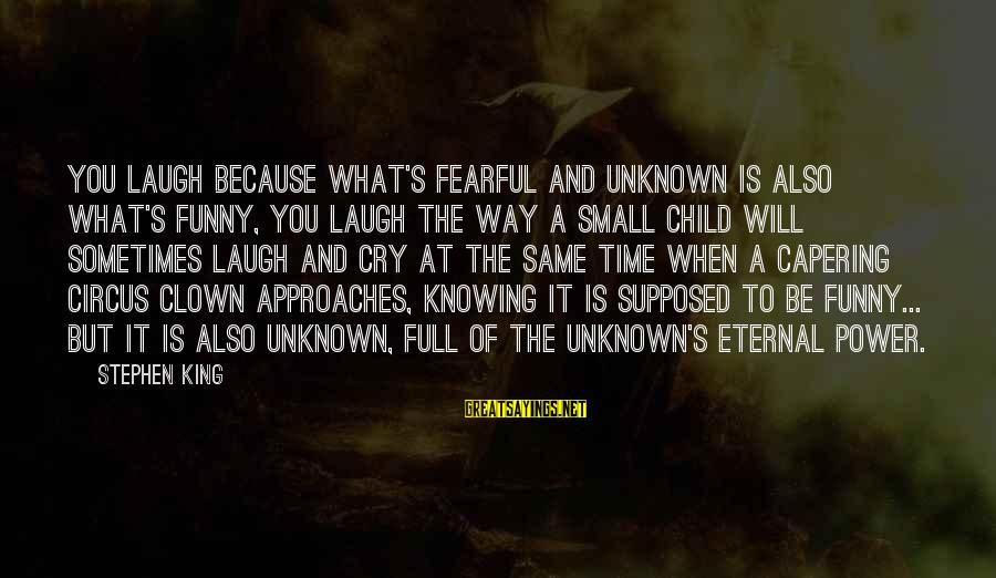 Child's Laughter Sayings By Stephen King: You laugh because what's fearful and unknown is also what's funny, you laugh the way