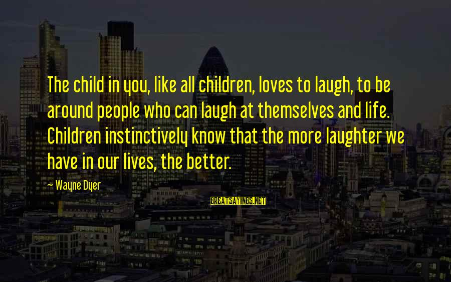 Child's Laughter Sayings By Wayne Dyer: The child in you, like all children, loves to laugh, to be around people who
