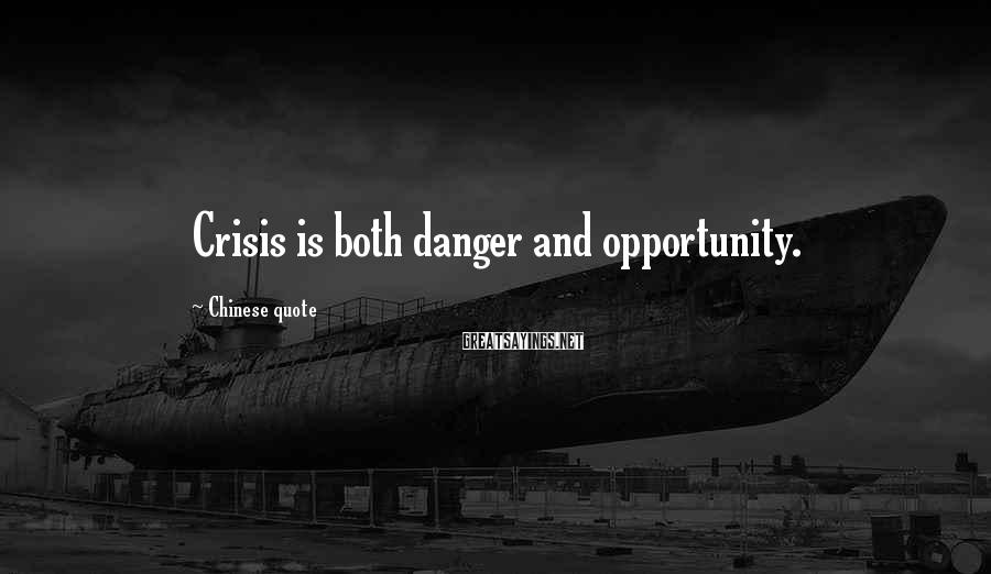 Chinese Quote Sayings: Crisis is both danger and opportunity.