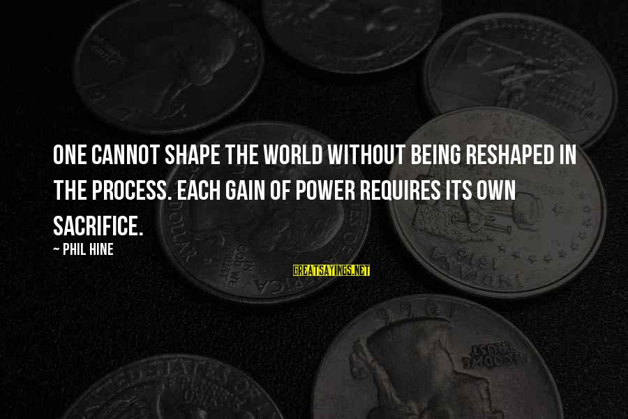 Chinstrap Sayings By Phil Hine: One cannot shape the world without being reshaped in the process. Each gain of power