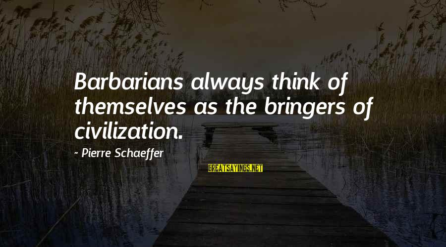 Chinstrap Sayings By Pierre Schaeffer: Barbarians always think of themselves as the bringers of civilization.