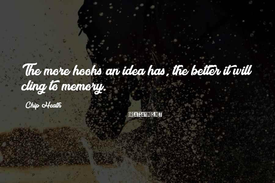 Chip Heath Sayings: The more hooks an idea has, the better it will cling to memory.