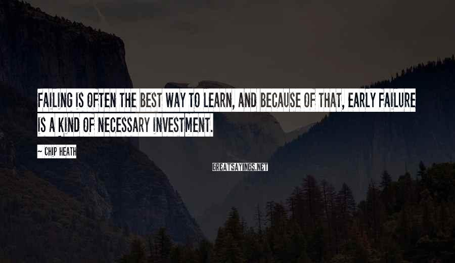 Chip Heath Sayings: Failing is often the best way to learn, and because of that, early failure is