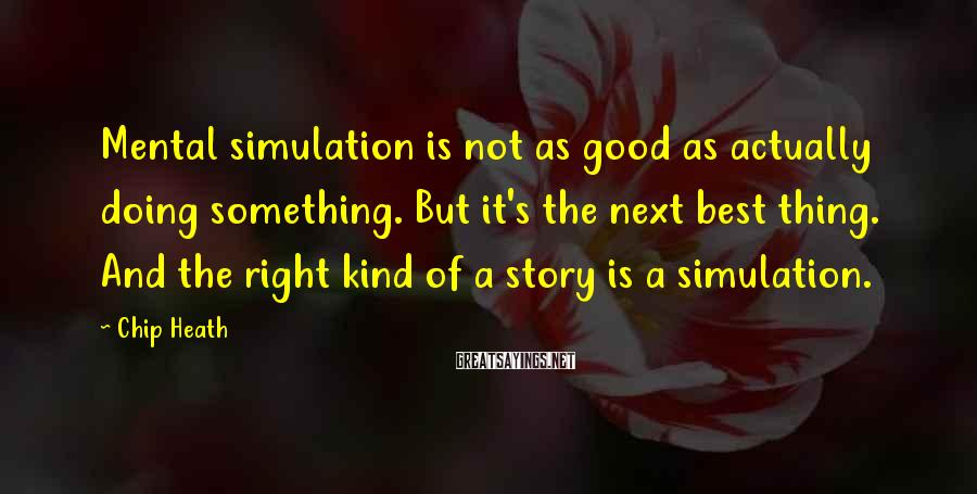 Chip Heath Sayings: Mental simulation is not as good as actually doing something. But it's the next best