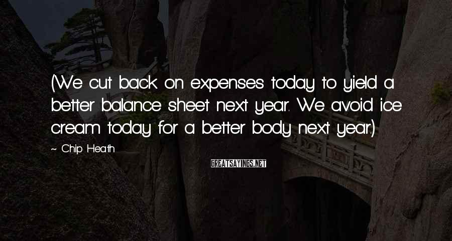 Chip Heath Sayings: (We cut back on expenses today to yield a better balance sheet next year. We