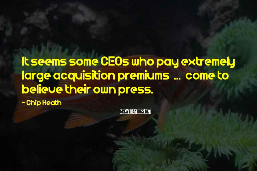 Chip Heath Sayings: It seems some CEOs who pay extremely large acquisition premiums ... come to believe their